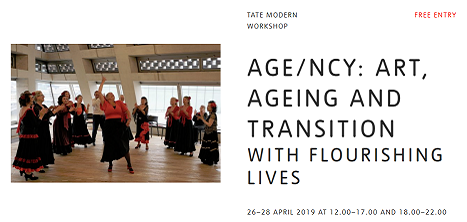 A photo of a group of older women dancing, next to the words: TATE MODERN WORKSHOP AGE/NCY: ART, AGEING AND TRANSITION WITH FLOURISHING LIVES 26–28 APRIL 2019 AT 12.00–17.00 AND 18.00–22.00